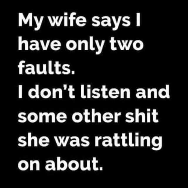 my-wife-says-i-have-only-two-faults-i-dont-listen-and-some-other-shit-she-was-rattling-on-abou...jpg