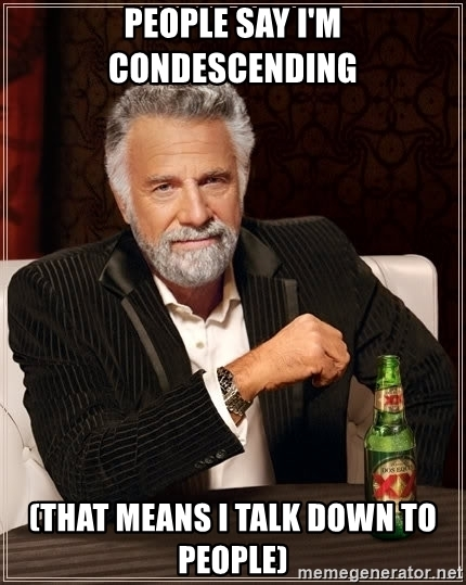 people-say-im-condescending-that-means-i-talk-down-to-people.jpg